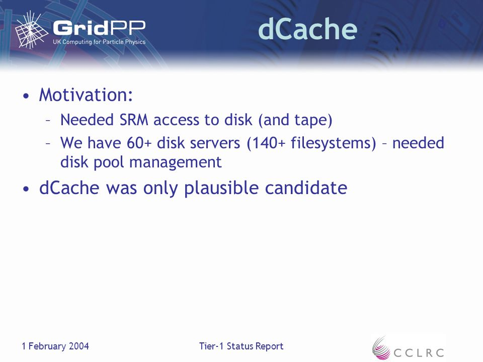 1 February 2004Tier-1 Status Report dCache Motivation: –Needed SRM access to disk (and tape) –We have 60+ disk servers (140+ filesystems) – needed disk pool management dCache was only plausible candidate