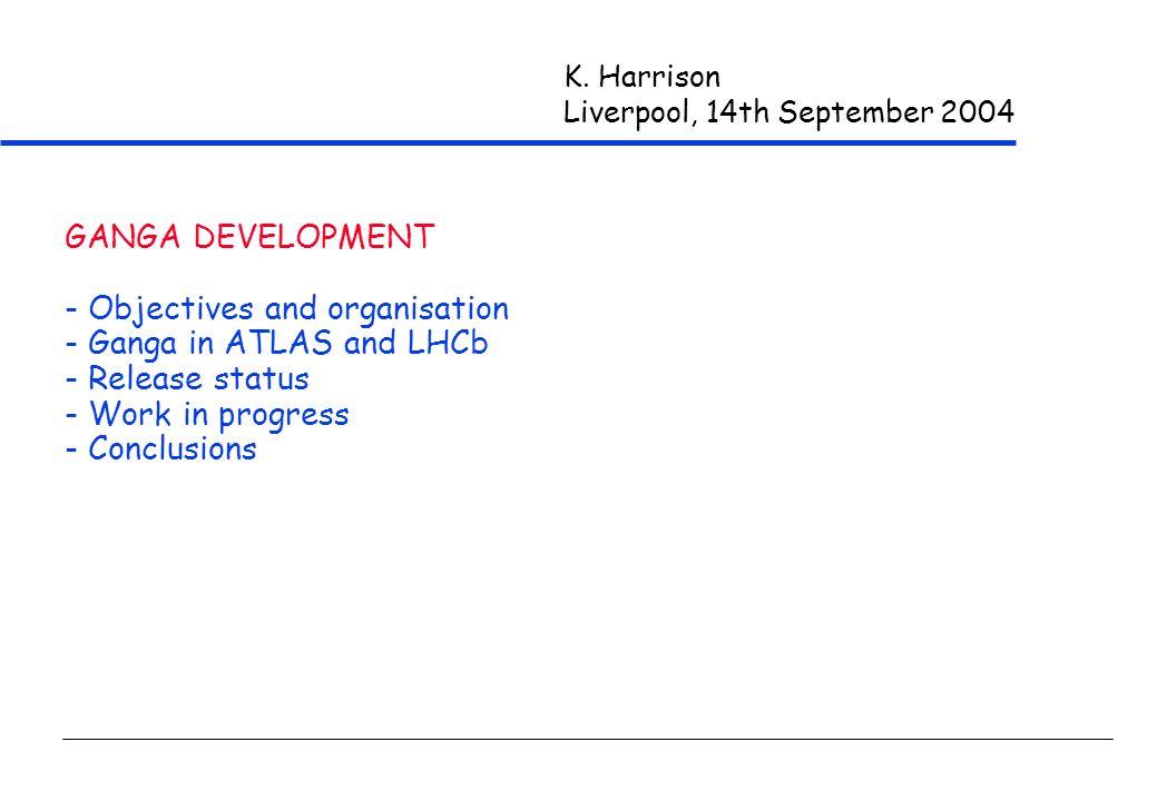 K. Harrison Liverpool, 14th September 2004 GANGA DEVELOPMENT - Objectives and organisation - Ganga in ATLAS and LHCb - Release status - Work in progre