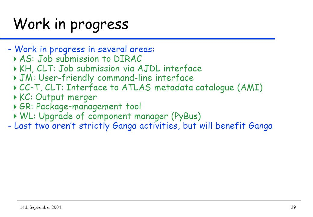 14th September 200429 Work in progress - Work in progress in several areas: AS: Job submission to DIRAC KH, CLT: Job submission via AJDL interface JM: User-friendly command-line interface CC-T, CLT: Interface to ATLAS metadata catalogue (AMI) KC: Output merger GR: Package-management tool WL: Upgrade of component manager (PyBus) - Last two arent strictly Ganga activities, but will benefit Ganga