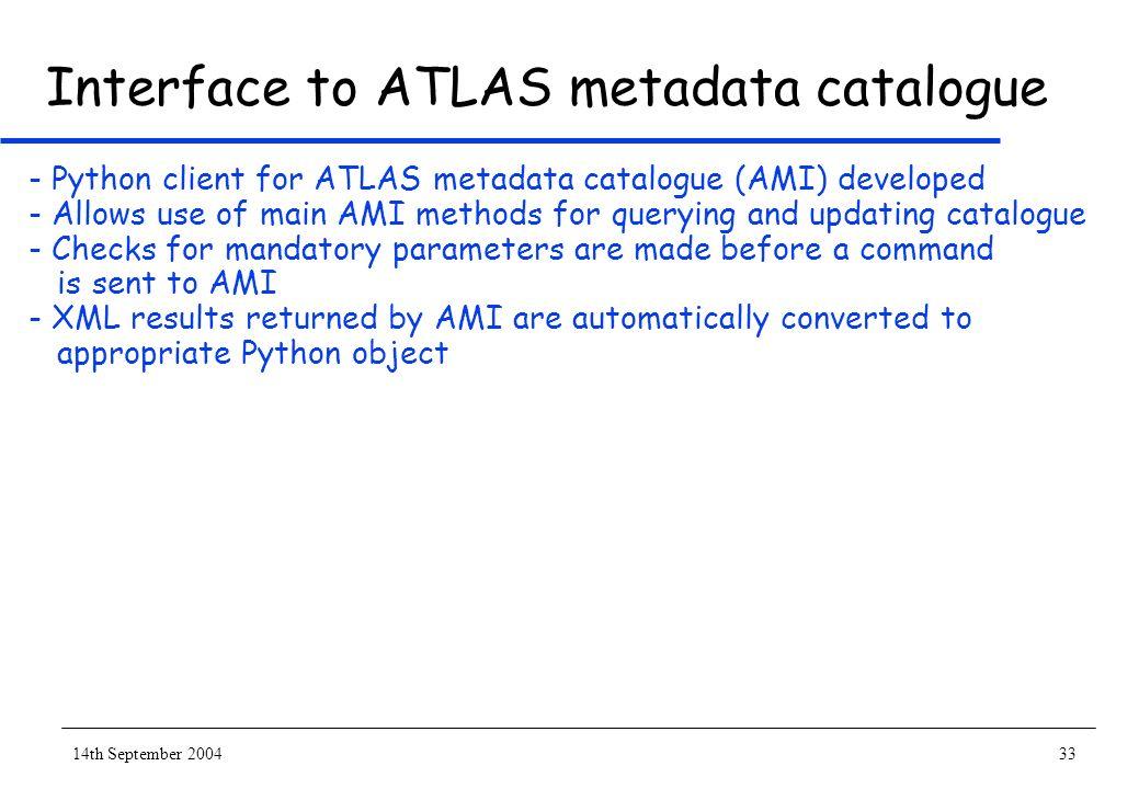 14th September 200433 Interface to ATLAS metadata catalogue - Python client for ATLAS metadata catalogue (AMI) developed - Allows use of main AMI meth