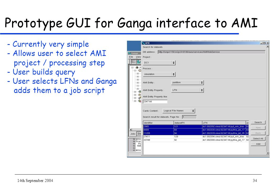 14th September 200434 Prototype GUI for Ganga interface to AMI - Currently very simple - Allows user to select AMI project / processing step - User builds query - User selects LFNs and Ganga adds them to a job script