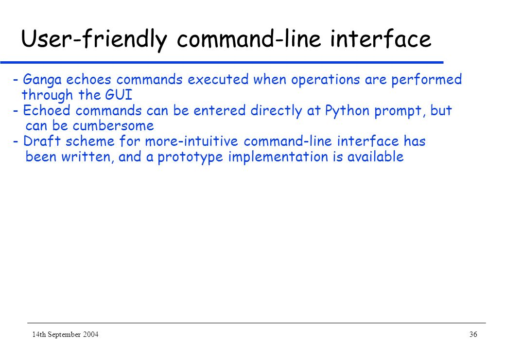 14th September 200436 User-friendly command-line interface - Ganga echoes commands executed when operations are performed through the GUI - Echoed commands can be entered directly at Python prompt, but can be cumbersome - Draft scheme for more-intuitive command-line interface has been written, and a prototype implementation is available