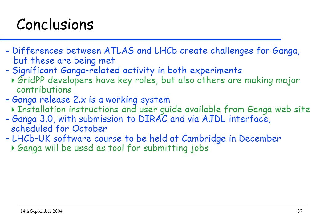 14th September 200437 Conclusions - Differences between ATLAS and LHCb create challenges for Ganga, but these are being met - Significant Ganga-relate