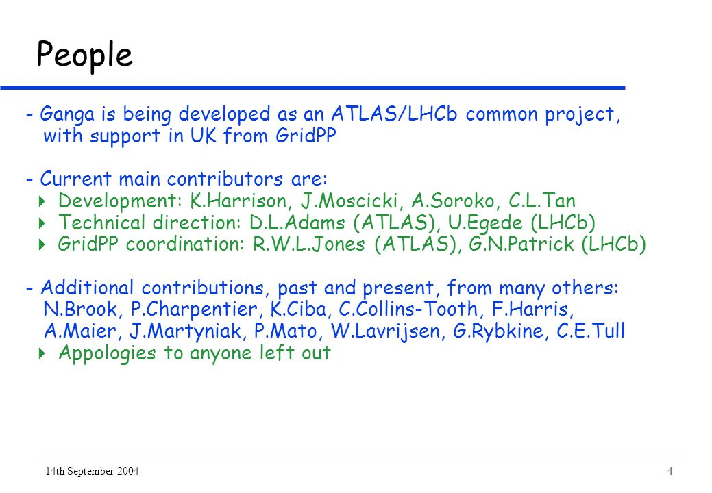 14th September 20044 People - Ganga is being developed as an ATLAS/LHCb common project, with support in UK from GridPP - Current main contributors are: Development: K.Harrison, J.Moscicki, A.Soroko, C.L.Tan Technical direction: D.L.Adams (ATLAS), U.Egede (LHCb) GridPP coordination: R.W.L.Jones (ATLAS), G.N.Patrick (LHCb) - Additional contributions, past and present, from many others: N.Brook, P.Charpentier, K.Ciba, C.Collins-Tooth, F.Harris, A.Maier, J.Martyniak, P.Mato, W.Lavrijsen, G.Rybkine, C.E.Tull Appologies to anyone left out