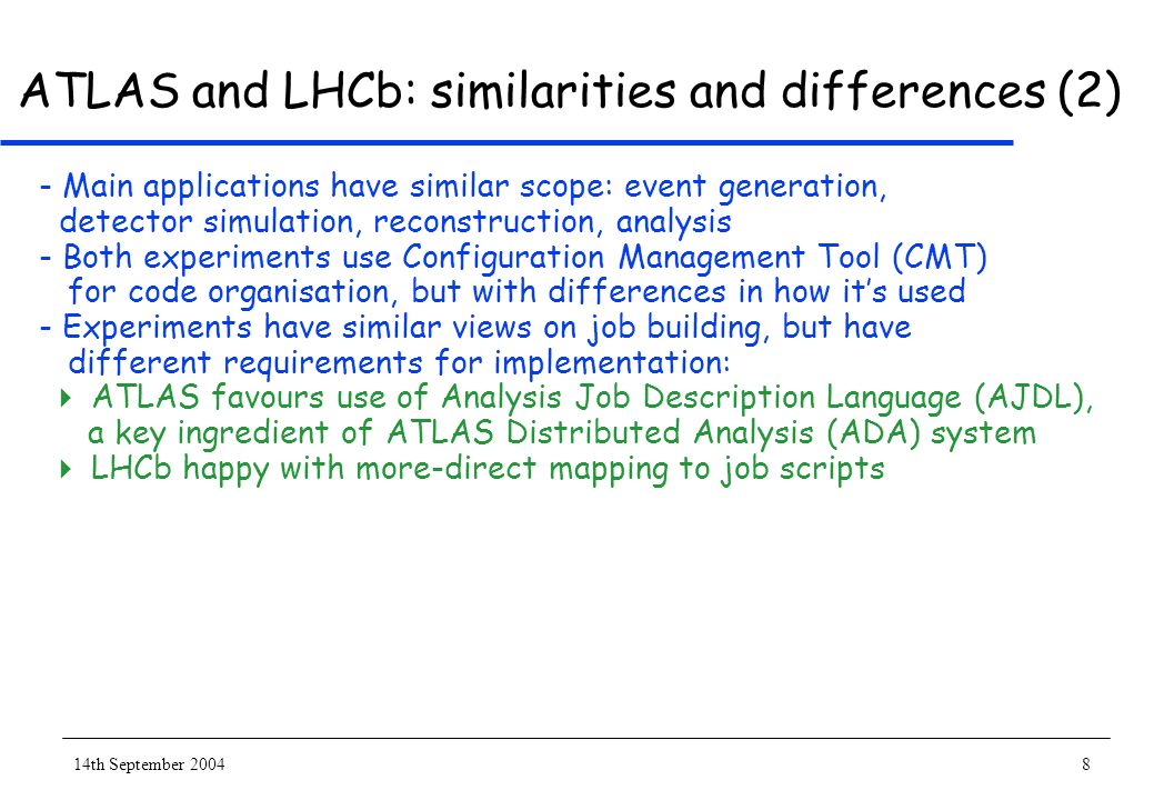 14th September 20048 ATLAS and LHCb: similarities and differences (2) - Main applications have similar scope: event generation, detector simulation, reconstruction, analysis - Both experiments use Configuration Management Tool (CMT) for code organisation, but with differences in how its used - Experiments have similar views on job building, but have different requirements for implementation: ATLAS favours use of Analysis Job Description Language (AJDL), a key ingredient of ATLAS Distributed Analysis (ADA) system LHCb happy with more-direct mapping to job scripts