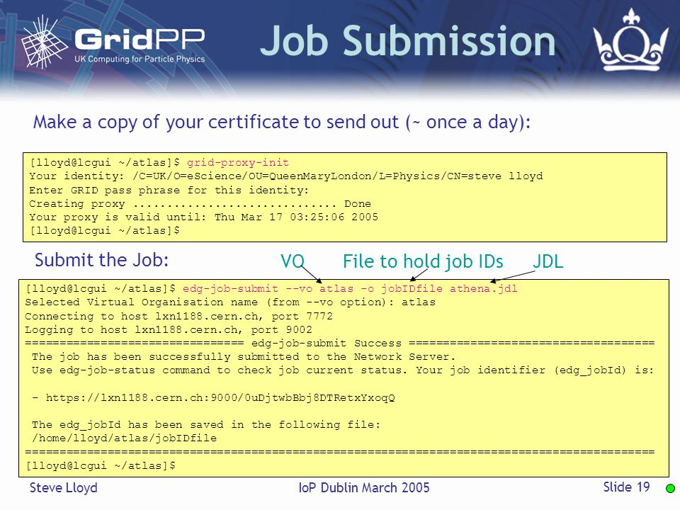 Steve LloydIoP Dublin March 2005 Slide 19 Job Submission ~/atlas]$ grid-proxy-init Your identity: /C=UK/O=eScience/OU=QueenMaryLondon/L=Physics/CN=steve lloyd Enter GRID pass phrase for this identity: Creating proxy