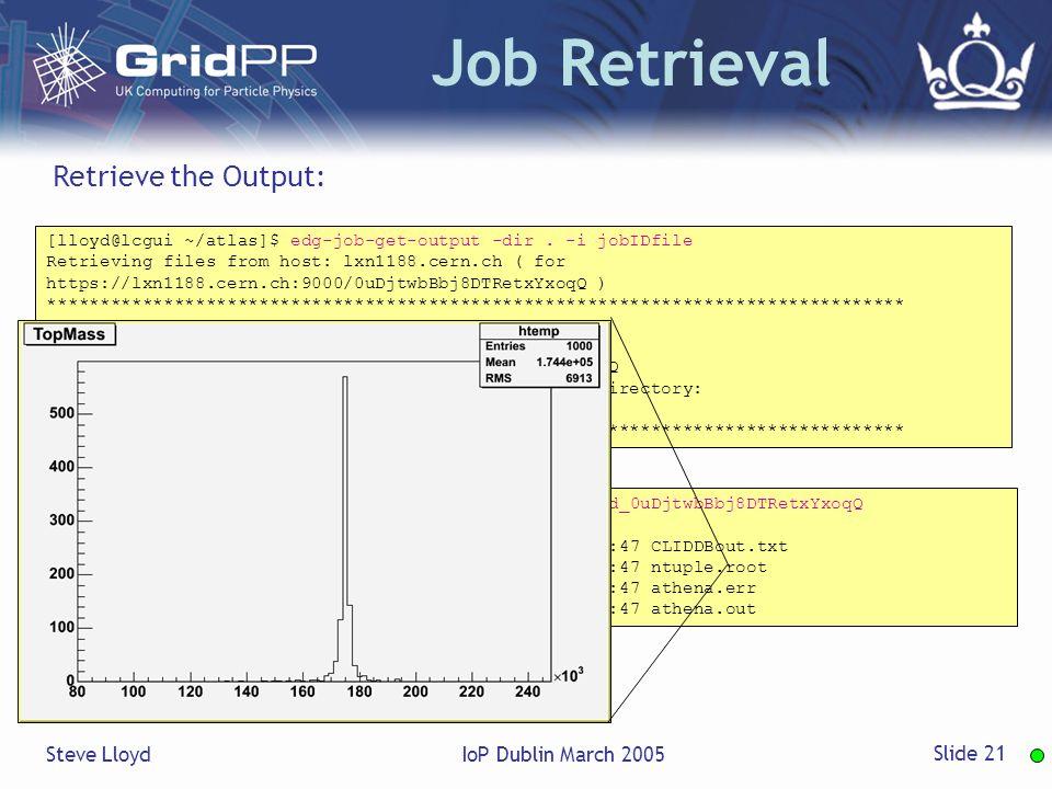 Steve LloydIoP Dublin March 2005 Slide 21 Job Retrieval [lloyd@lcgui ~/atlas]$ edg-job-get-output -dir.