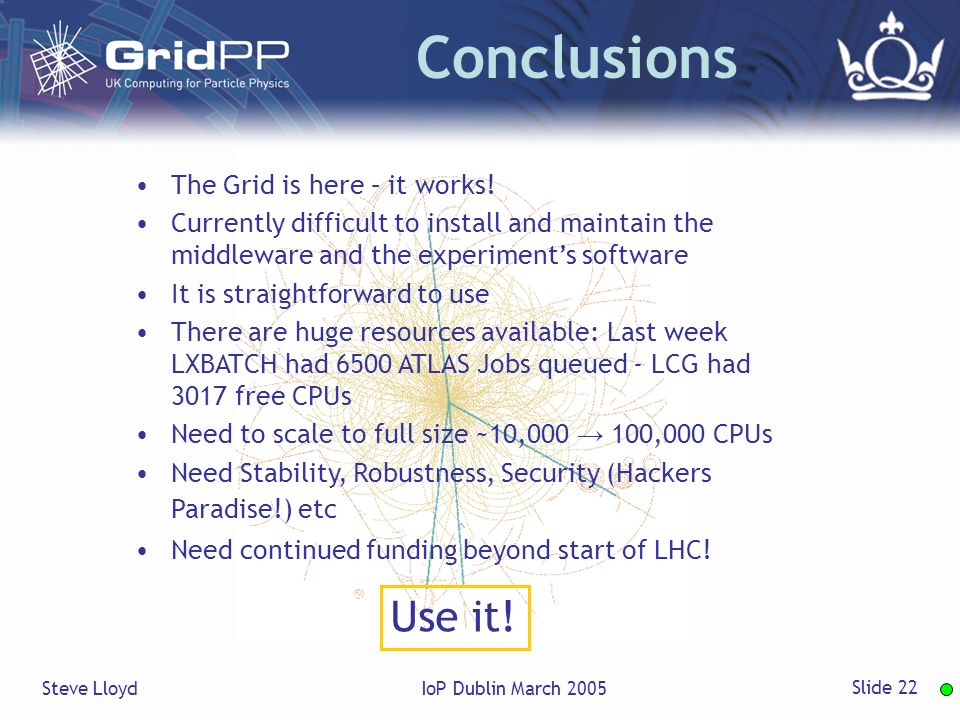 Steve LloydIoP Dublin March 2005 Slide 22 Conclusions The Grid is here – it works.