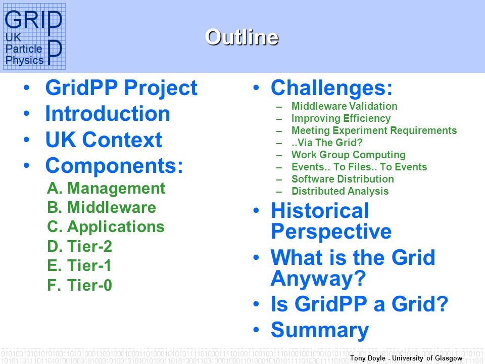Tony Doyle - University of GlasgowOutline GridPP Project Introduction UK Context Components: A.Management B.Middleware C.Applications D.Tier-2 E.Tier-1 F.Tier-0 Challenges: –Middleware Validation –Improving Efficiency –Meeting Experiment Requirements –..Via The Grid.