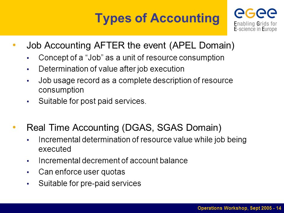 Operations Workshop, Sept Types of Accounting Job Accounting AFTER the event (APEL Domain) Concept of a Job as a unit of resource consumption Determination of value after job execution Job usage record as a complete description of resource consumption Suitable for post paid services.