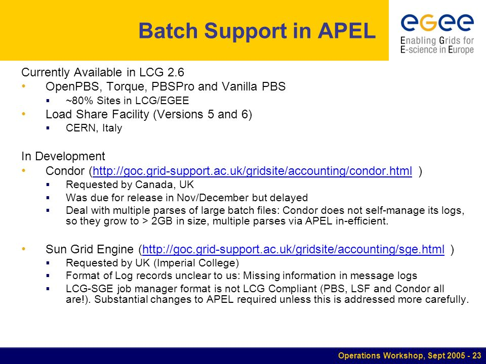 Operations Workshop, Sept Batch Support in APEL Currently Available in LCG 2.6 OpenPBS, Torque, PBSPro and Vanilla PBS ~80% Sites in LCG/EGEE Load Share Facility (Versions 5 and 6) CERN, Italy In Development Condor (  )  Requested by Canada, UK Was due for release in Nov/December but delayed Deal with multiple parses of large batch files: Condor does not self-manage its logs, so they grow to > 2GB in size, multiple parses via APEL in-efficient.