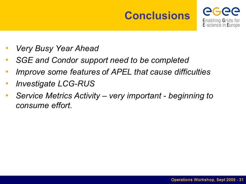 Operations Workshop, Sept Conclusions Very Busy Year Ahead SGE and Condor support need to be completed Improve some features of APEL that cause difficulties Investigate LCG-RUS Service Metrics Activity – very important - beginning to consume effort.