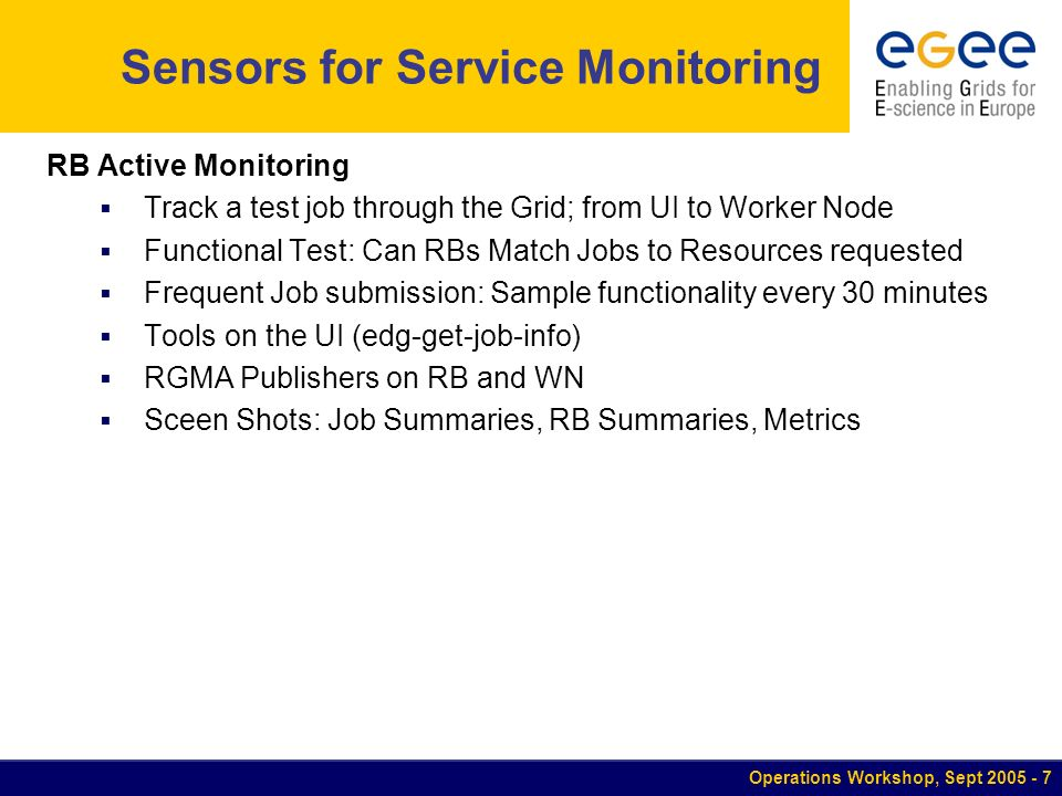 Operations Workshop, Sept Sensors for Service Monitoring RB Active Monitoring Track a test job through the Grid; from UI to Worker Node Functional Test: Can RBs Match Jobs to Resources requested Frequent Job submission: Sample functionality every 30 minutes Tools on the UI (edg-get-job-info) RGMA Publishers on RB and WN Sceen Shots: Job Summaries, RB Summaries, Metrics