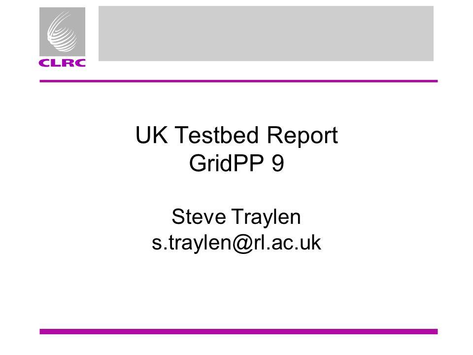 UK Testbed Report GridPP 9 Steve Traylen s.traylen@rl.ac.uk