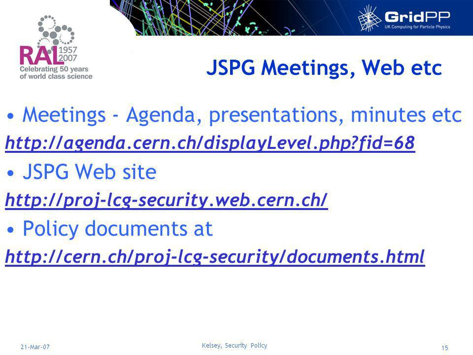 Kelsey, Security Policy 15 21-Mar-07 JSPG Meetings, Web etc Meetings - Agenda, presentations, minutes etc http://agenda.cern.ch/displayLevel.php fid=68 JSPG Web site http://proj-lcg-security.web.cern.ch/ Policy documents at http://cern.ch/proj-lcg-security/documents.html