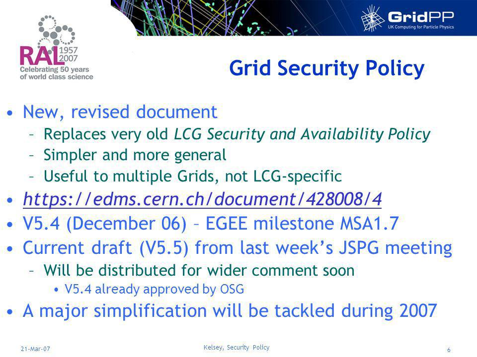 Kelsey, Security Policy 7 21-Mar-07 Grid Site Operations Policy Has to be signed by Sites during registration EGEE-II milestone MSA1.3 –https://edms.cern.ch/document/819783https://edms.cern.ch/document/819783 Lots of useful feedback received –Including CERN legal department Close to final –V1.3 agreed at last weeks JSPG meeting Signing will await approval of new top-level policy document –Covering document per Grid also required