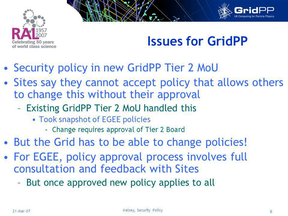 Kelsey, Security Policy 8 21-Mar-07 Issues for GridPP Security policy in new GridPP Tier 2 MoU Sites say they cannot accept policy that allows others to change this without their approval –Existing GridPP Tier 2 MoU handled this Took snapshot of EGEE policies –Change requires approval of Tier 2 Board But the Grid has to be able to change policies.