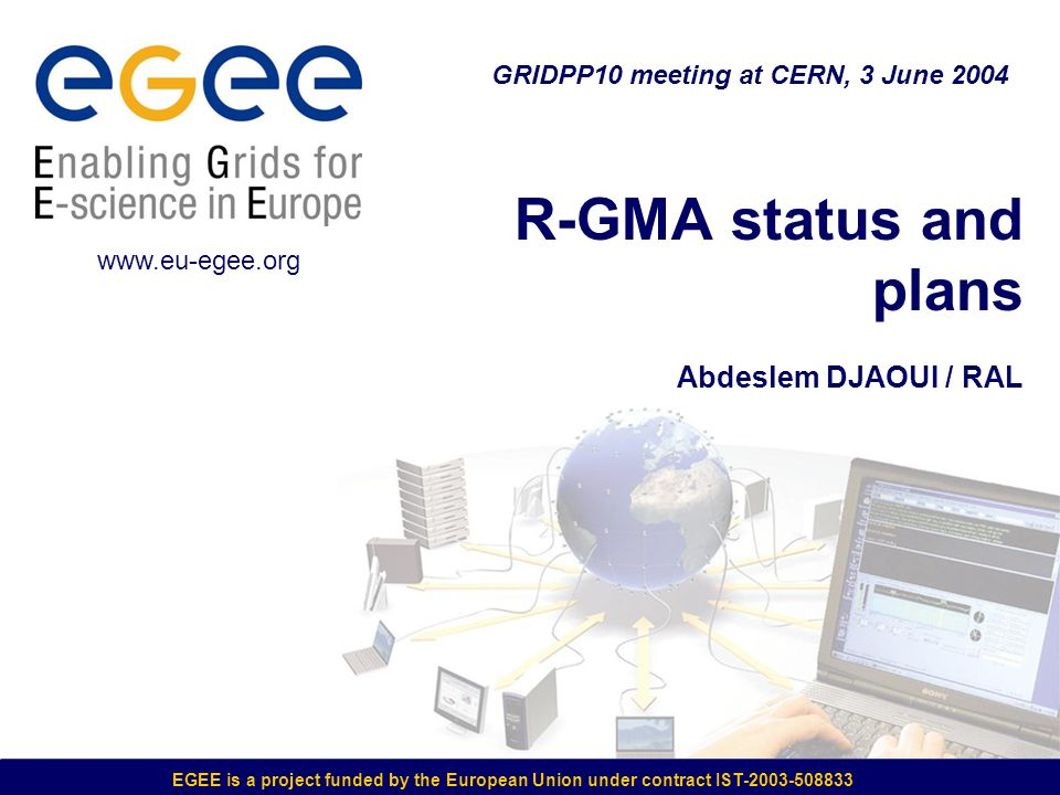 EGEE is a project funded by the European Union under contract IST-2003-508833 R-GMA status and plans Abdeslem DJAOUI / RAL GRIDPP10 meeting at CERN, 3 June 2004 www.eu-egee.org