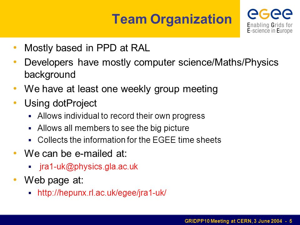 GRIDPP10 Meeting at CERN, 3 June 2004 - 5 Team Organization Mostly based in PPD at RAL Developers have mostly computer science/Maths/Physics background We have at least one weekly group meeting Using dotProject Allows individual to record their own progress Allows all members to see the big picture Collects the information for the EGEE time sheets We can be e-mailed at: jra1-uk@physics.gla.ac.uk Web page at: http://hepunx.rl.ac.uk/egee/jra1-uk/