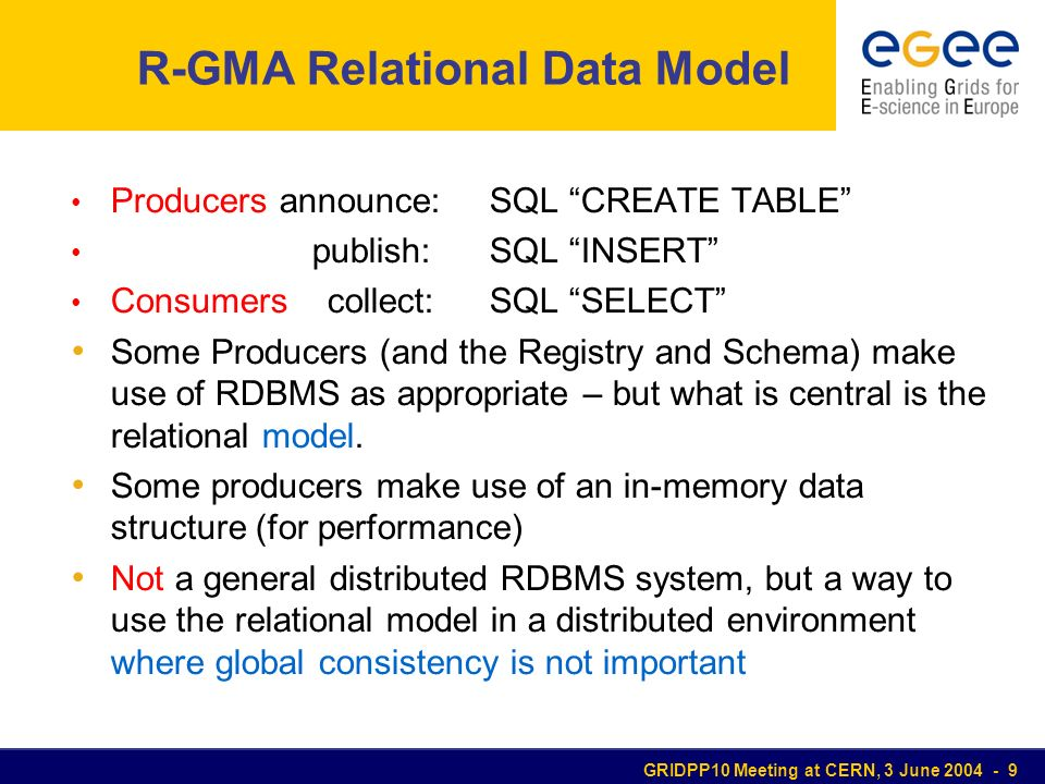 GRIDPP10 Meeting at CERN, 3 June 2004 - 9 R-GMA Relational Data Model Producers announce:SQL CREATE TABLE publish:SQL INSERT Consumers collect:SQL SELECT Some Producers (and the Registry and Schema) make use of RDBMS as appropriate – but what is central is the relational model.