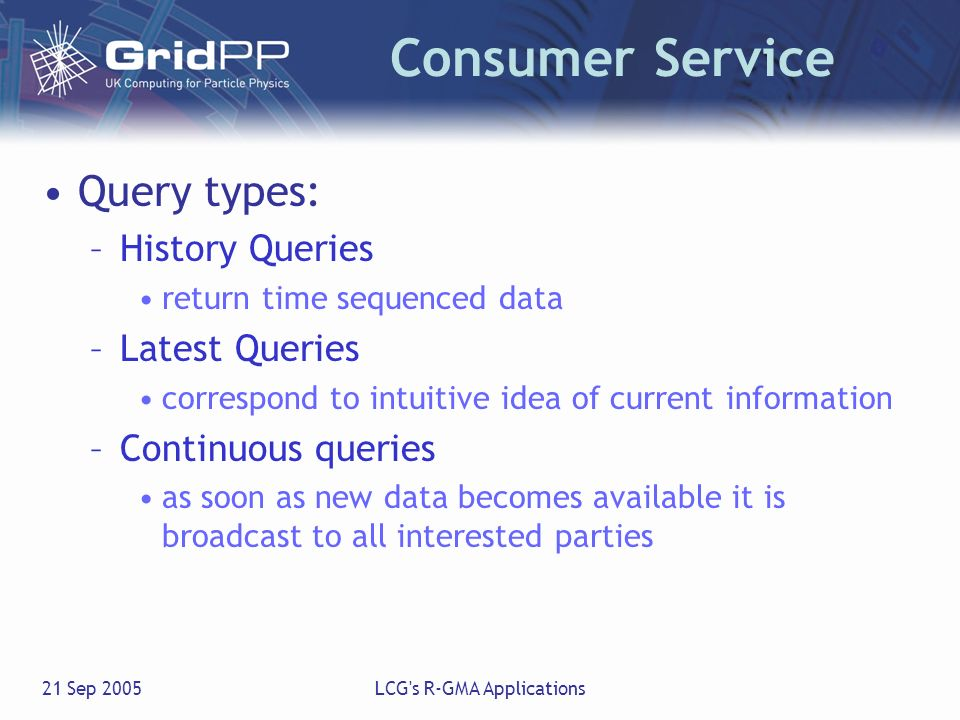 21 Sep 2005LCG's R-GMA Applications Consumer Service Query types: –History Queries return time sequenced data –Latest Queries correspond to intuitive