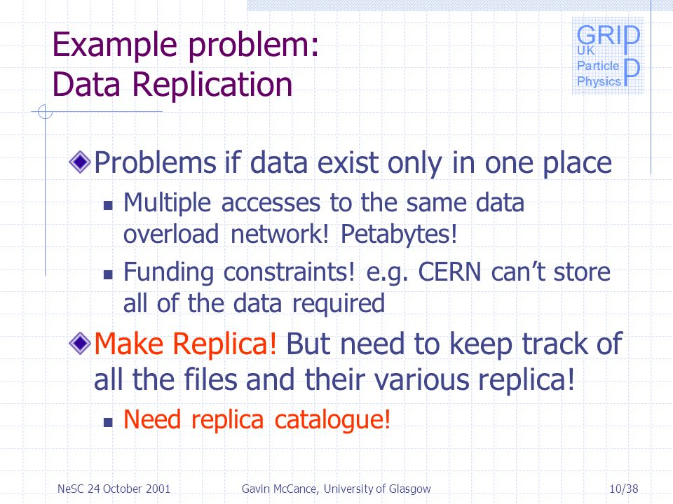 10/38NeSC 24 October 2001Gavin McCance, University of Glasgow Example problem: Data Replication Problems if data exist only in one place Multiple accesses to the same data overload network.