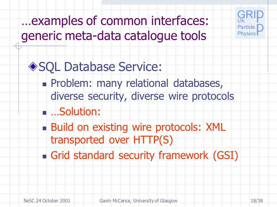 18/38NeSC 24 October 2001Gavin McCance, University of Glasgow …examples of common interfaces: generic meta-data catalogue tools SQL Database Service: Problem: many relational databases, diverse security, diverse wire protocols …Solution: Build on existing wire protocols: XML transported over HTTP(S) Grid standard security framework (GSI)