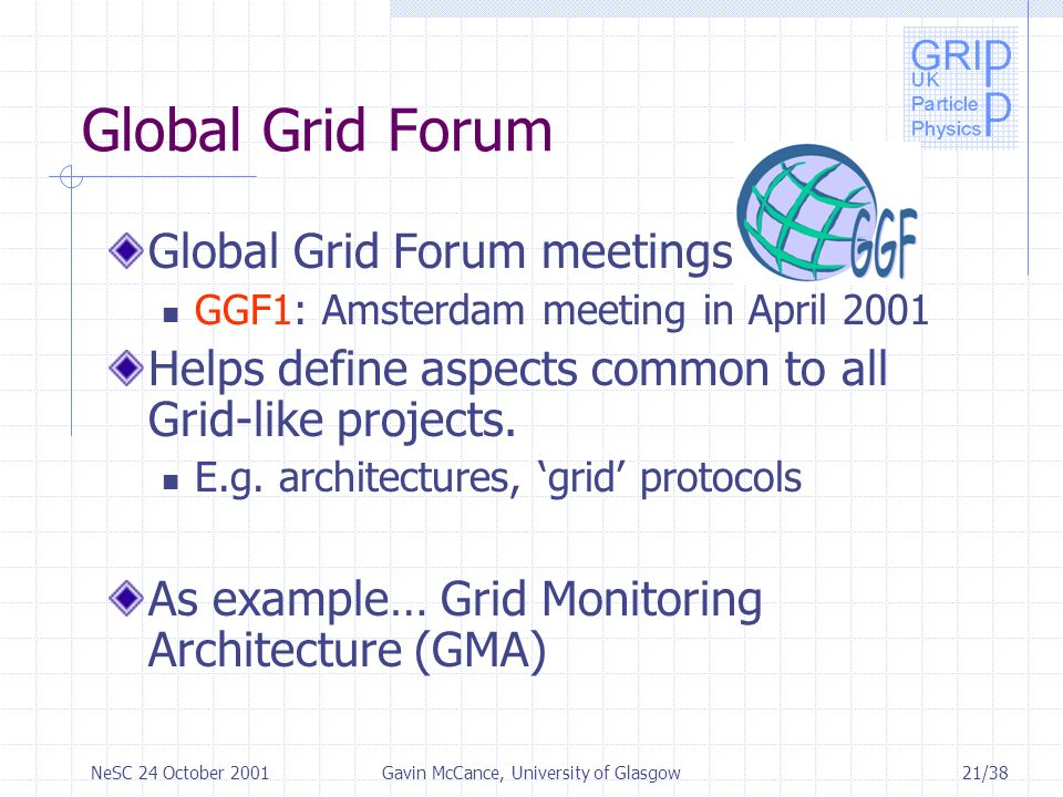 21/38NeSC 24 October 2001Gavin McCance, University of Glasgow Global Grid Forum Global Grid Forum meetings GGF1: Amsterdam meeting in April 2001 Helps define aspects common to all Grid-like projects.