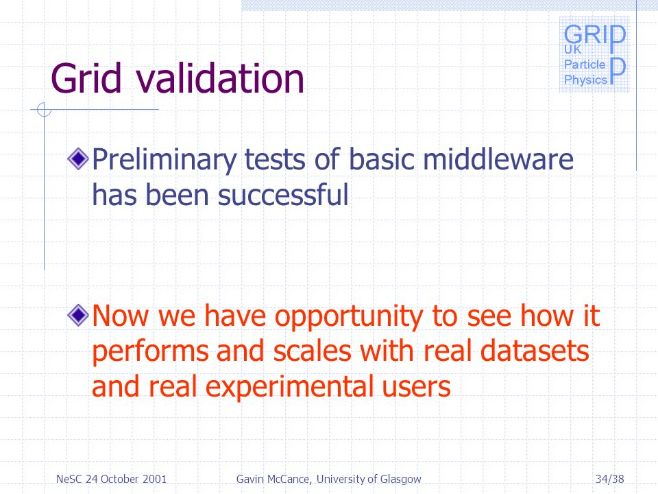 34/38NeSC 24 October 2001Gavin McCance, University of Glasgow Grid validation Preliminary tests of basic middleware has been successful Now we have opportunity to see how it performs and scales with real datasets and real experimental users