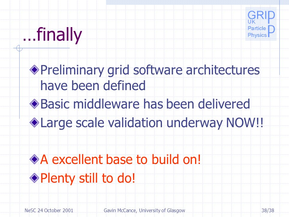 38/38NeSC 24 October 2001Gavin McCance, University of Glasgow …finally Preliminary grid software architectures have been defined Basic middleware has been delivered Large scale validation underway NOW!.