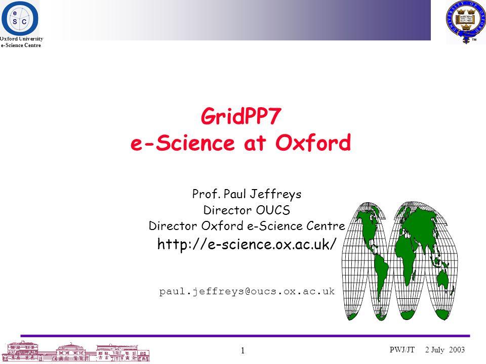 Oxford University e-Science Centre 1 PWJ/JT 2 July 2003 GridPP7 e-Science at Oxford Prof. Paul Jeffreys Director OUCS Director Oxford e-Science Centre