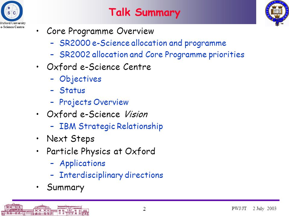 Oxford University e-Science Centre 2 PWJ/JT 2 July 2003 Talk Summary Core Programme Overview –SR2000 e-Science allocation and programme –SR2002 allocation and Core Programme priorities Oxford e-Science Centre –Objectives –Status –Projects Overview Oxford e-Science Vision –IBM Strategic Relationship Next Steps Particle Physics at Oxford –Applications –Interdisciplinary directions Summary