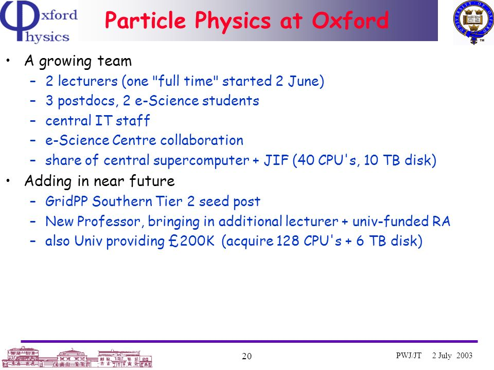 Oxford University e-Science Centre 20 PWJ/JT 2 July 2003 Particle Physics at Oxford A growing team –2 lecturers (one full time started 2 June) –3 postdocs, 2 e-Science students –central IT staff –e-Science Centre collaboration –share of central supercomputer + JIF (40 CPU s, 10 TB disk) Adding in near future –GridPP Southern Tier 2 seed post –New Professor, bringing in additional lecturer + univ-funded RA –also Univ providing £200K (acquire 128 CPU s + 6 TB disk)