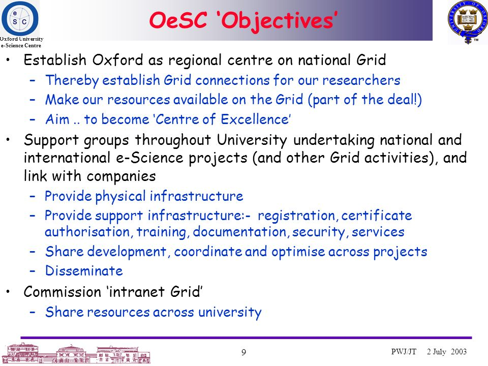 Oxford University e-Science Centre 9 PWJ/JT 2 July 2003 OeSC Objectives Establish Oxford as regional centre on national Grid –Thereby establish Grid connections for our researchers –Make our resources available on the Grid (part of the deal!) –Aim..