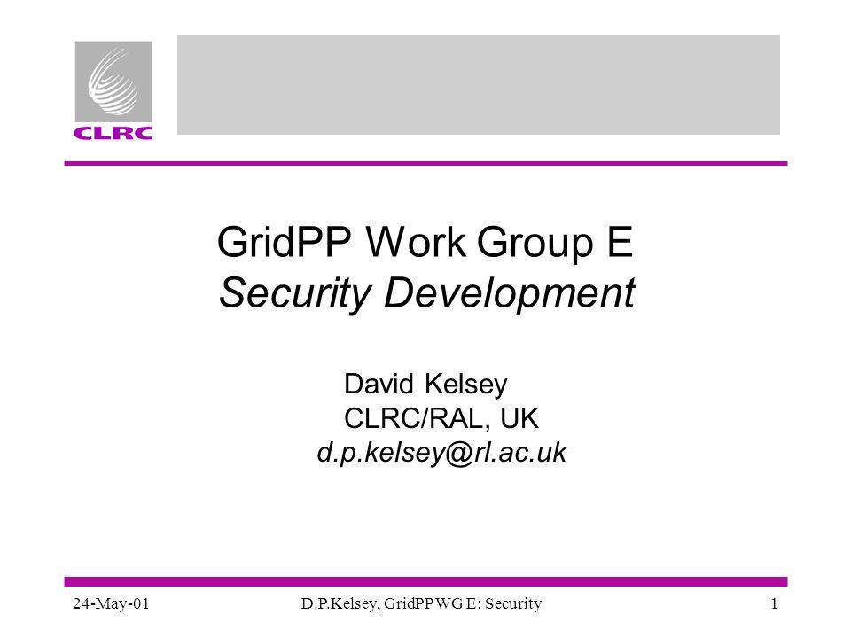 24-May-01D.P.Kelsey, GridPP WG E: Security1 GridPP Work Group E Security Development David Kelsey CLRC/RAL, UK d.p.kelsey@rl.ac.uk