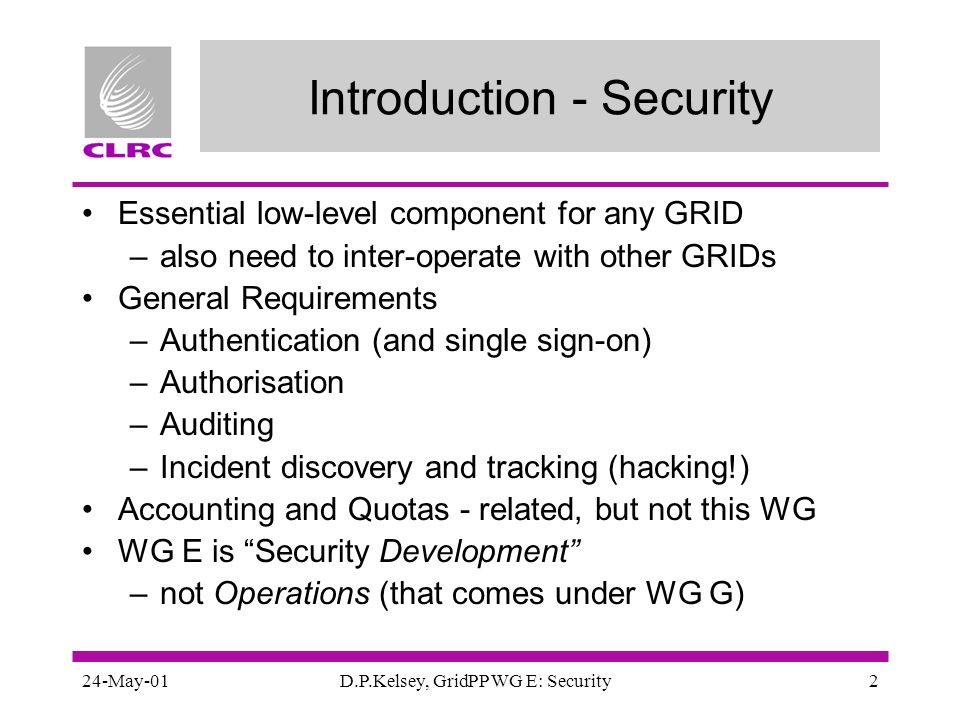 24-May-01D.P.Kelsey, GridPP WG E: Security2 Introduction - Security Essential low-level component for any GRID –also need to inter-operate with other