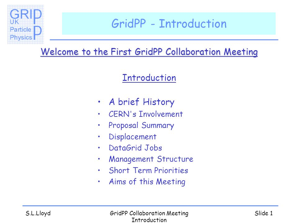 S.L.LloydGridPP Collaboration Meeting Introduction Slide 1 GridPP - Introduction Welcome to the First GridPP Collaboration Meeting Introduction A brief History CERN s Involvement Proposal Summary Displacement DataGrid Jobs Management Structure Short Term Priorities Aims of this Meeting