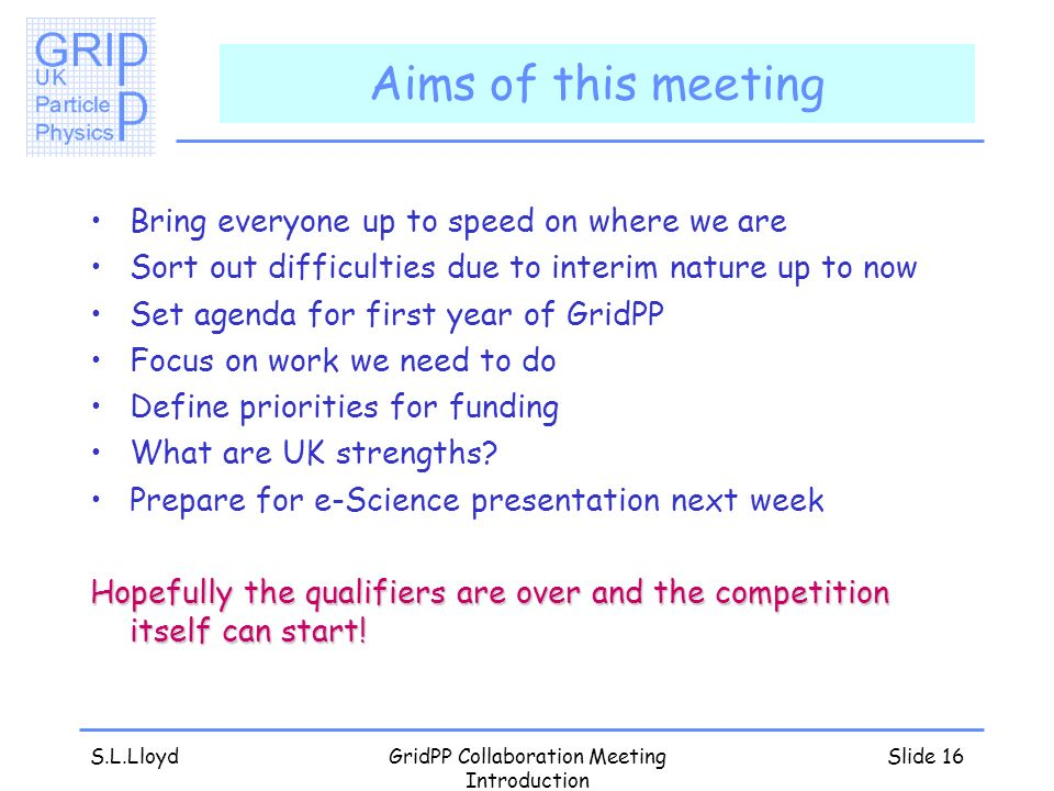 S.L.LloydGridPP Collaboration Meeting Introduction Slide 16 Aims of this meeting Bring everyone up to speed on where we are Sort out difficulties due to interim nature up to now Set agenda for first year of GridPP Focus on work we need to do Define priorities for funding What are UK strengths.