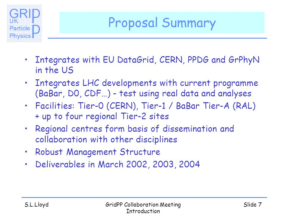 S.L.LloydGridPP Collaboration Meeting Introduction Slide 7 Proposal Summary Integrates with EU DataGrid, CERN, PPDG and GrPhyN in the US Integrates LHC developments with current programme (BaBar, D0, CDF…) - test using real data and analyses Facilities: Tier-0 (CERN), Tier-1 / BaBar Tier-A (RAL) + up to four regional Tier-2 sites Regional centres form basis of dissemination and collaboration with other disciplines Robust Management Structure Deliverables in March 2002, 2003, 2004