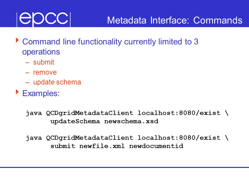 Metadata Interface: Commands Command line functionality currently limited to 3 operations –submit –remove –update schema Examples: java QCDgridMetadat
