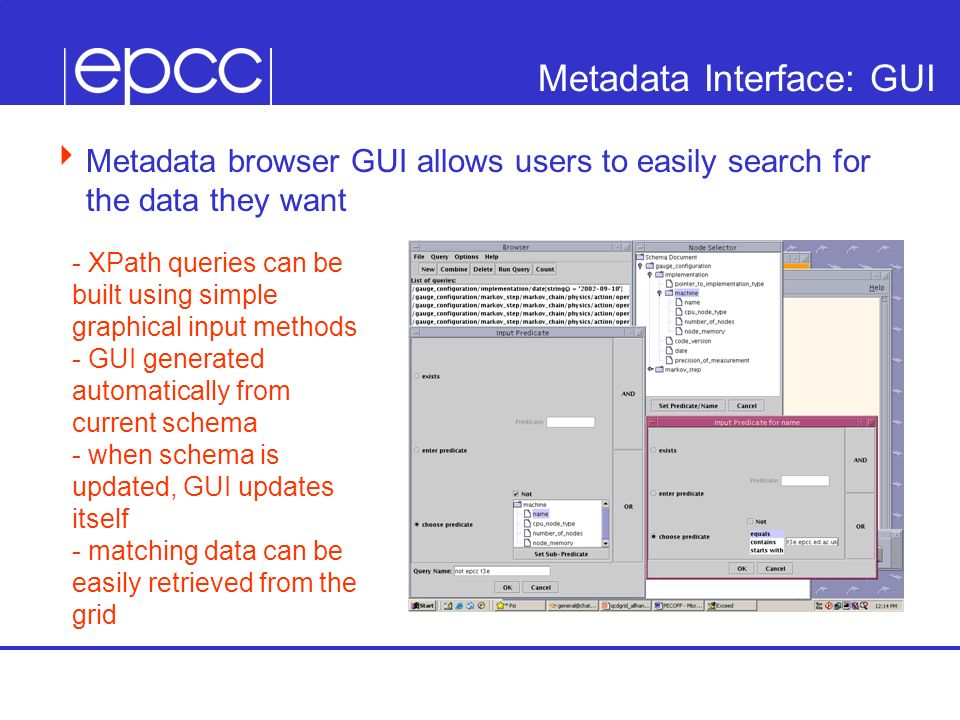 Metadata Interface: GUI Metadata browser GUI allows users to easily search for the data they want - XPath queries can be built using simple graphical input methods - GUI generated automatically from current schema - when schema is updated, GUI updates itself - matching data can be easily retrieved from the grid