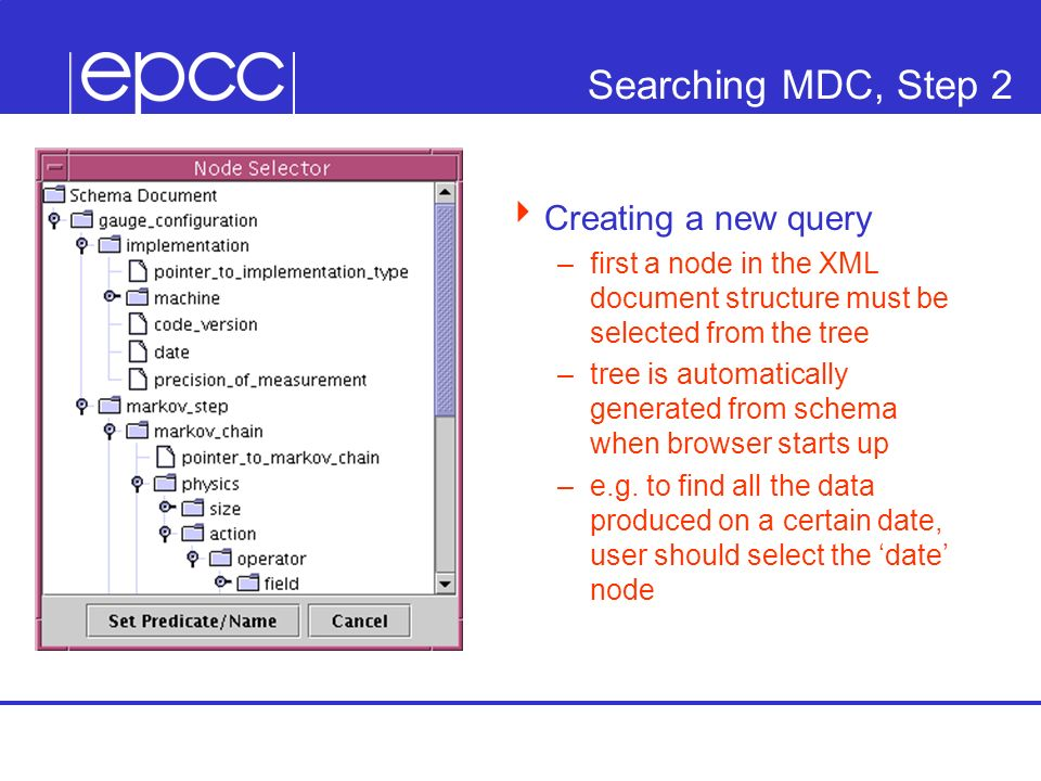 Searching MDC, Step 2 Creating a new query –first a node in the XML document structure must be selected from the tree –tree is automatically generated from schema when browser starts up –e.g.
