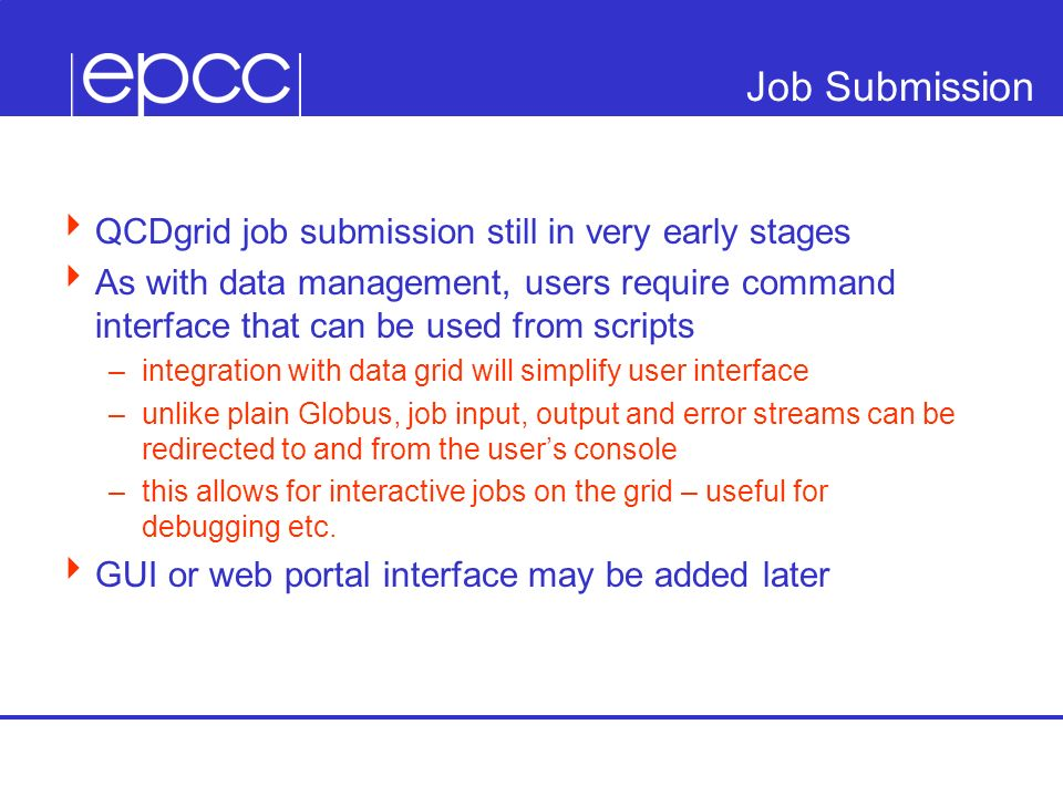 Job Submission QCDgrid job submission still in very early stages As with data management, users require command interface that can be used from scripts –integration with data grid will simplify user interface –unlike plain Globus, job input, output and error streams can be redirected to and from the users console –this allows for interactive jobs on the grid – useful for debugging etc.