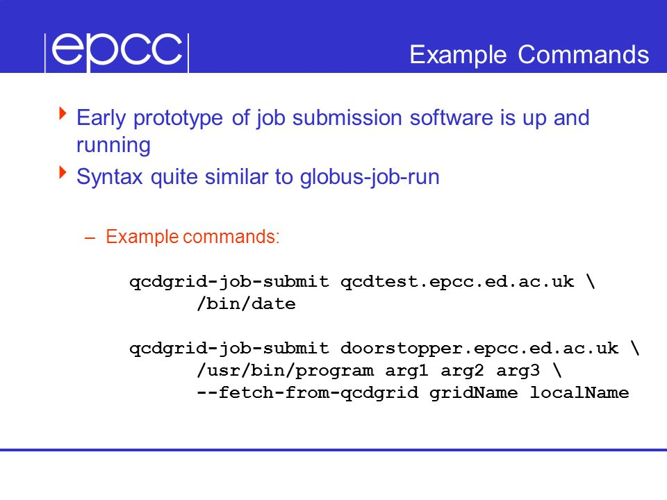 Example Commands Early prototype of job submission software is up and running Syntax quite similar to globus-job-run –Example commands: qcdgrid-job-submit qcdtest.epcc.ed.ac.uk \ /bin/date qcdgrid-job-submit doorstopper.epcc.ed.ac.uk \ /usr/bin/program arg1 arg2 arg3 \ --fetch-from-qcdgrid gridName localName