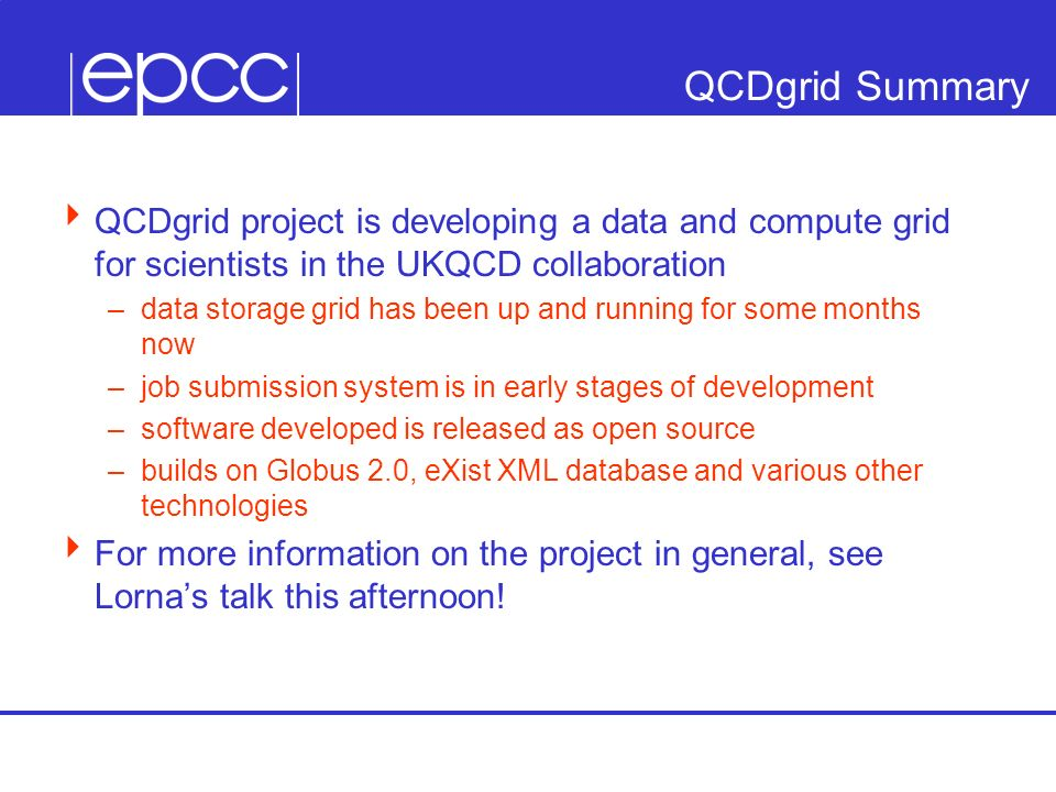 QCDgrid Summary QCDgrid project is developing a data and compute grid for scientists in the UKQCD collaboration –data storage grid has been up and running for some months now –job submission system is in early stages of development –software developed is released as open source –builds on Globus 2.0, eXist XML database and various other technologies For more information on the project in general, see Lornas talk this afternoon!
