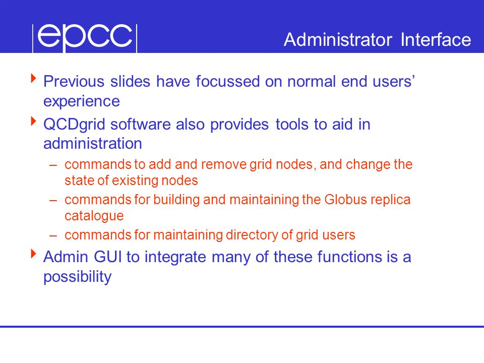 Administrator Interface Previous slides have focussed on normal end users experience QCDgrid software also provides tools to aid in administration –commands to add and remove grid nodes, and change the state of existing nodes –commands for building and maintaining the Globus replica catalogue –commands for maintaining directory of grid users Admin GUI to integrate many of these functions is a possibility