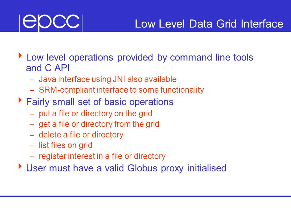 Low Level Data Grid Interface Low level operations provided by command line tools and C API –Java interface using JNI also available –SRM-compliant in