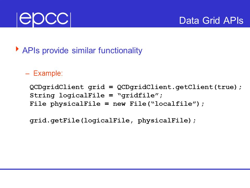 Data Grid APIs APIs provide similar functionality –Example: QCDgridClient grid = QCDgridClient.getClient(true); String logicalFile = gridfile; File ph