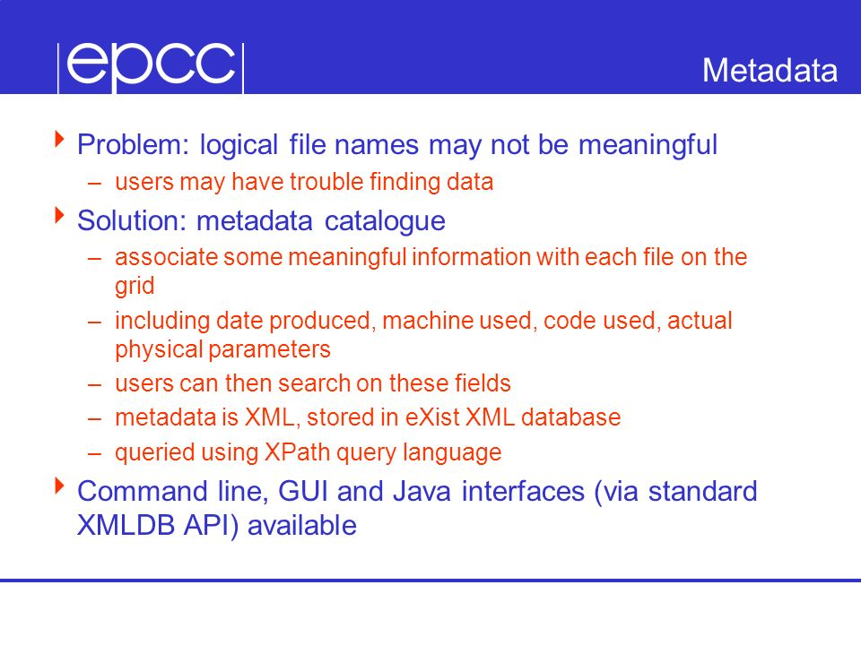 Metadata Problem: logical file names may not be meaningful –users may have trouble finding data Solution: metadata catalogue –associate some meaningful information with each file on the grid –including date produced, machine used, code used, actual physical parameters –users can then search on these fields –metadata is XML, stored in eXist XML database –queried using XPath query language Command line, GUI and Java interfaces (via standard XMLDB API) available
