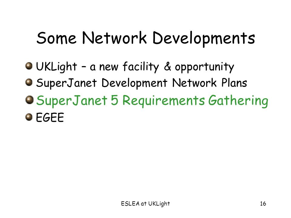 ESLEA at UKLight16 Some Network Developments UKLight – a new facility & opportunity SuperJanet Development Network Plans SuperJanet 5 Requirements Gat